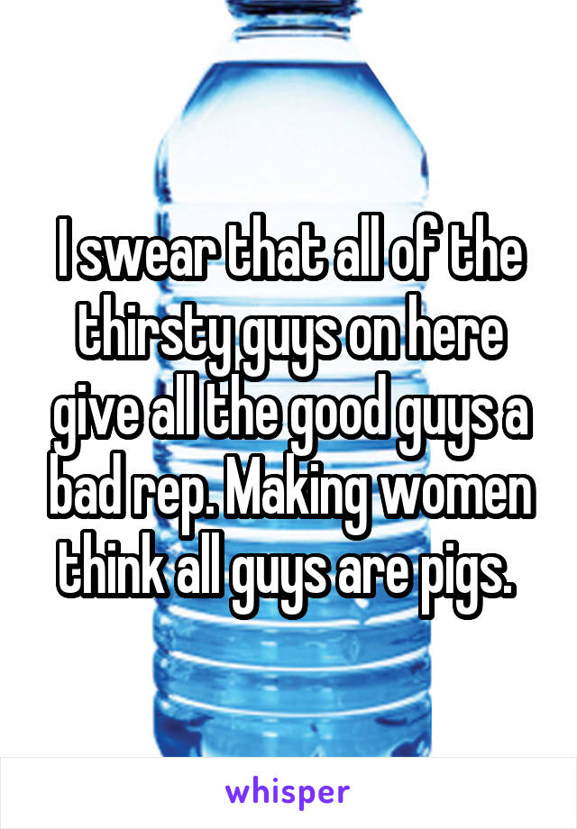 I swear that all of the thirsty guys on here give all the good guys a bad rep. Making women think all guys are pigs.