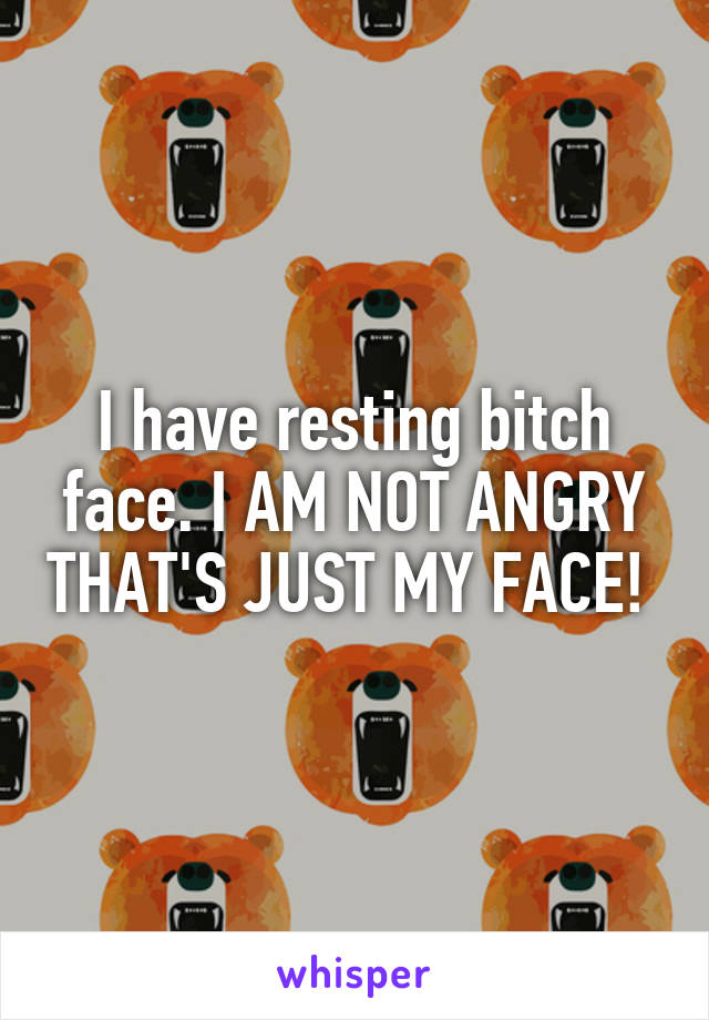 I have resting bitch face. I AM NOT ANGRY THAT'S JUST MY FACE!