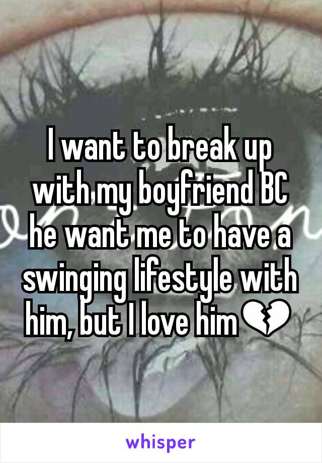 I want to break up with my boyfriend BC he want me to have a swinging lifestyle with him, but I love him💔