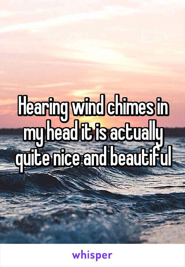 Hearing wind chimes in my head it is actually quite nice and beautiful