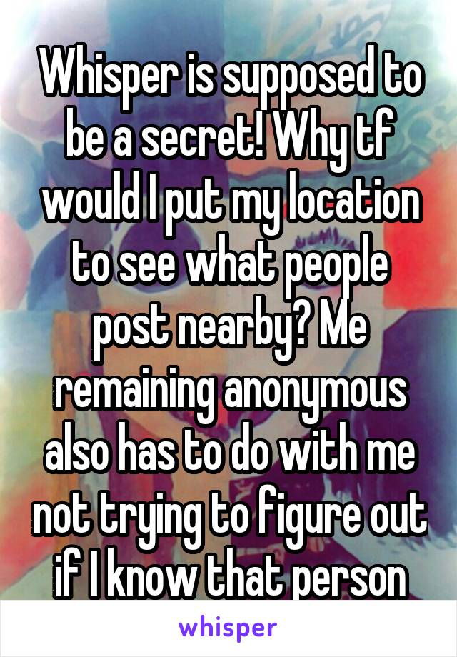 Whisper is supposed to be a secret! Why tf would I put my location to see what people post nearby? Me remaining anonymous also has to do with me not trying to figure out if I know that person