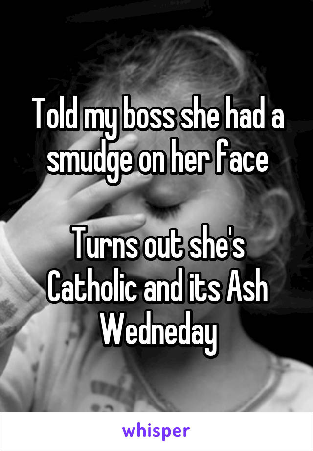 Told my boss she had a smudge on her face  Turns out she's Catholic and its Ash Wedneday