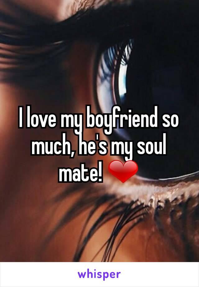 I love my boyfriend so much, he's my soul mate! ❤