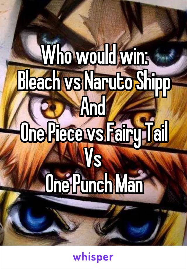 Who would win: Bleach vs Naruto Shipp And  One Piece vs Fairy Tail Vs  One Punch Man