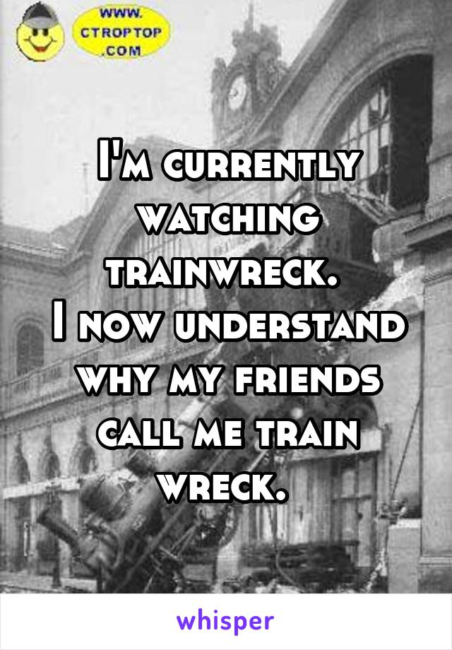 I'm currently watching trainwreck.  I now understand why my friends call me train wreck.