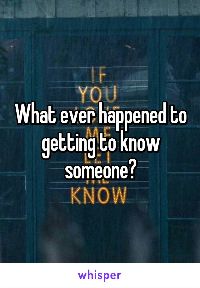 What ever happened to getting to know someone?