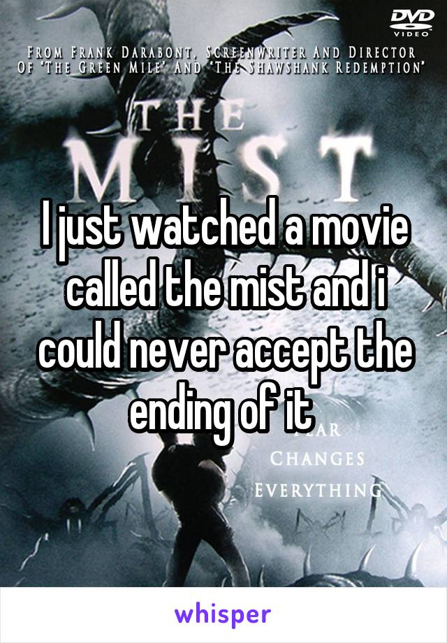 I just watched a movie called the mist and i could never accept the ending of it
