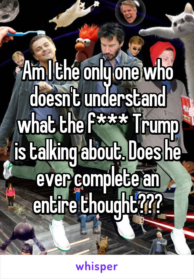 Am I the only one who doesn't understand what the f*** Trump is talking about. Does he ever complete an entire thought???