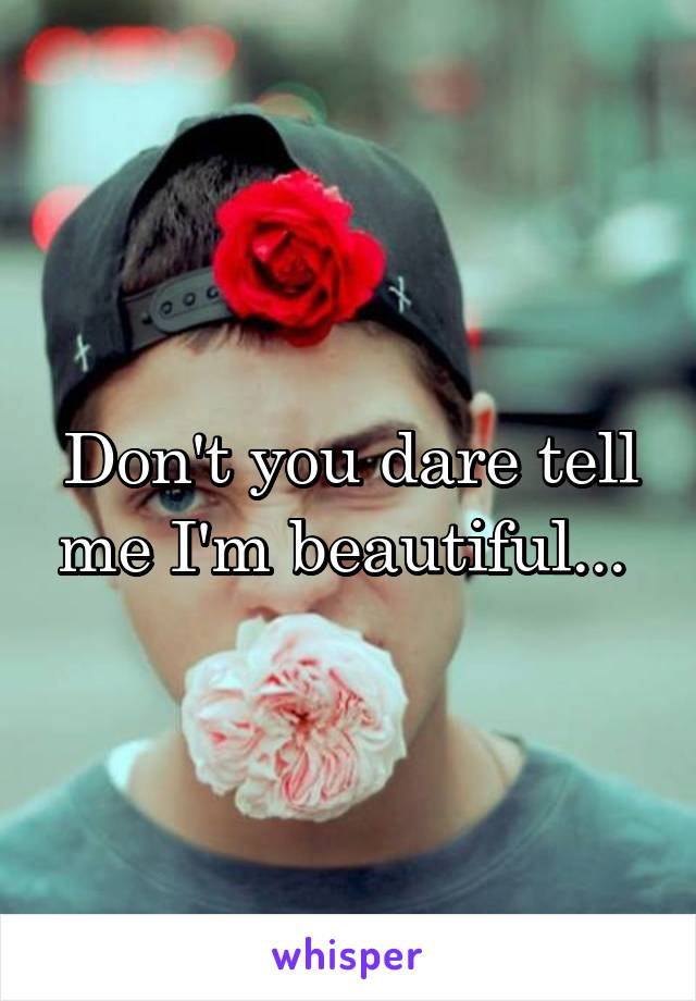 Don't you dare tell me I'm beautiful...