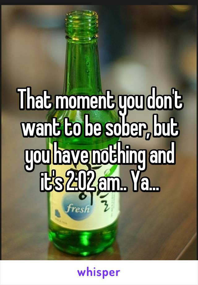 That moment you don't want to be sober, but you have nothing and it's 2:02 am.. Ya...