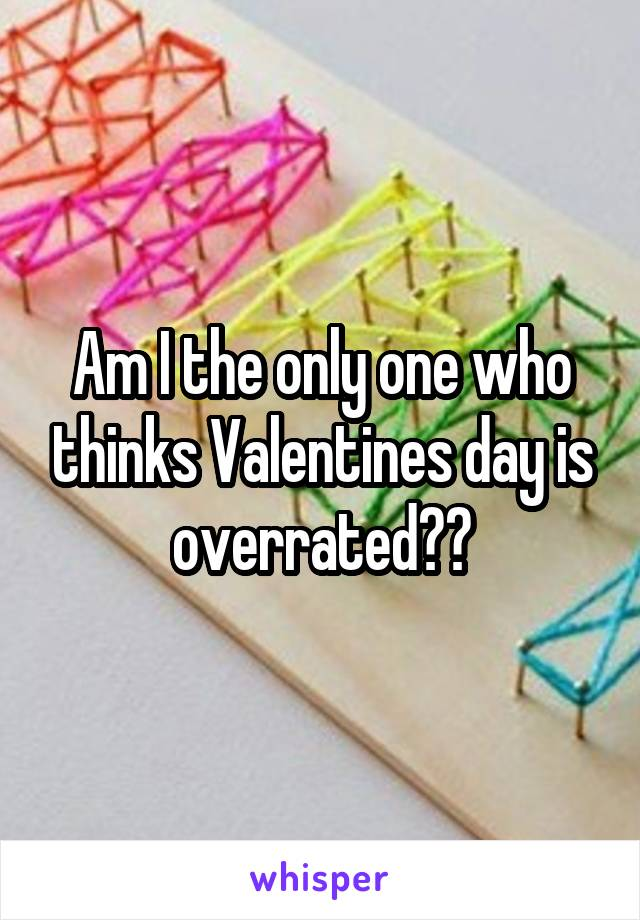 Am I the only one who thinks Valentines day is overrated??