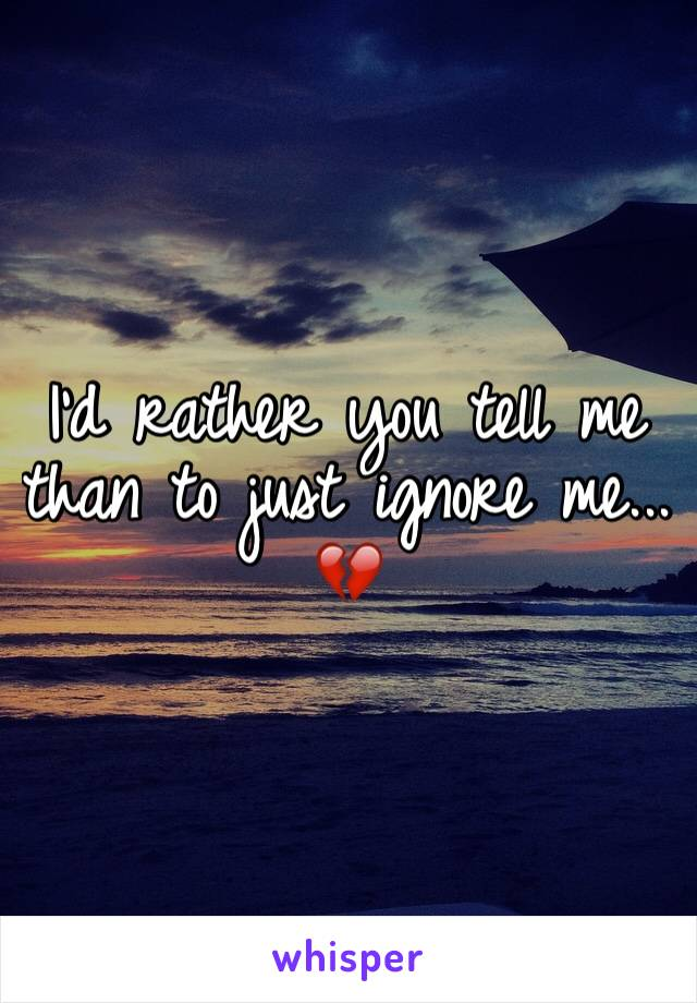 I'd rather you tell me than to just ignore me... 💔