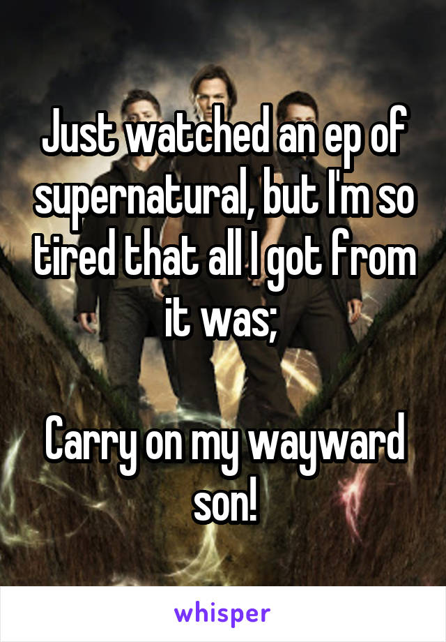 Just watched an ep of supernatural, but I'm so tired that all I got from it was;   Carry on my wayward son!