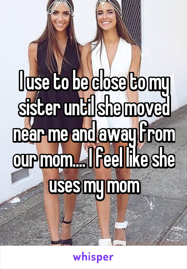I use to be close to my sister until she moved near me and away from our mom.... I feel like she uses my mom