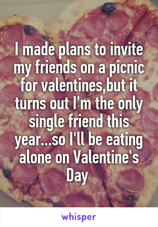 I made plans to invite my friends on a picnic for valentines,but it turns out I'm the only single friend this year...so I'll be eating alone on Valentine's Day