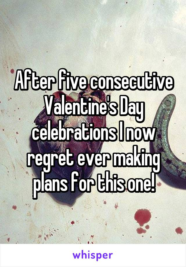 After five consecutive Valentine's Day celebrations I now regret ever making plans for this one!