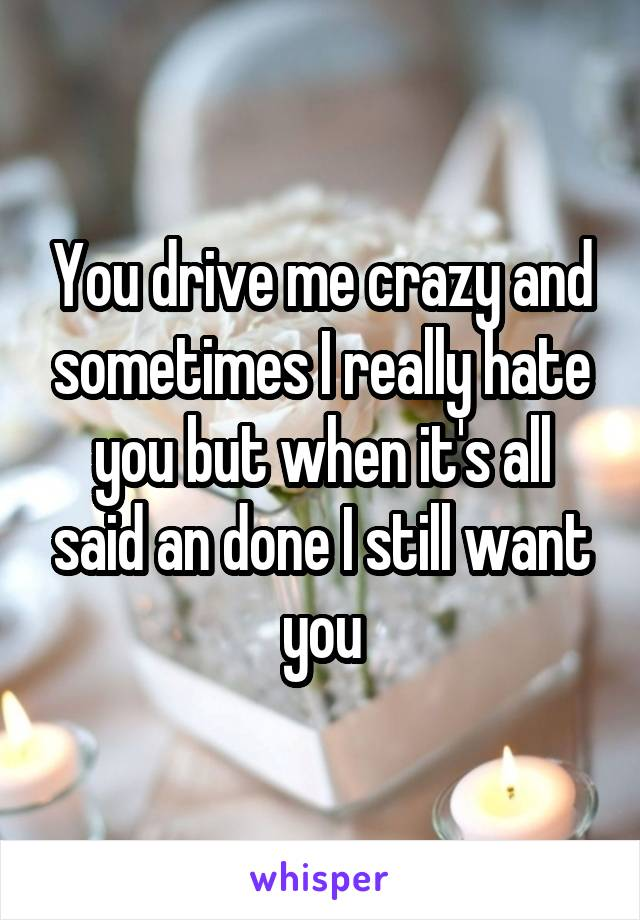 You drive me crazy and sometimes I really hate you but when it's all said an done I still want you