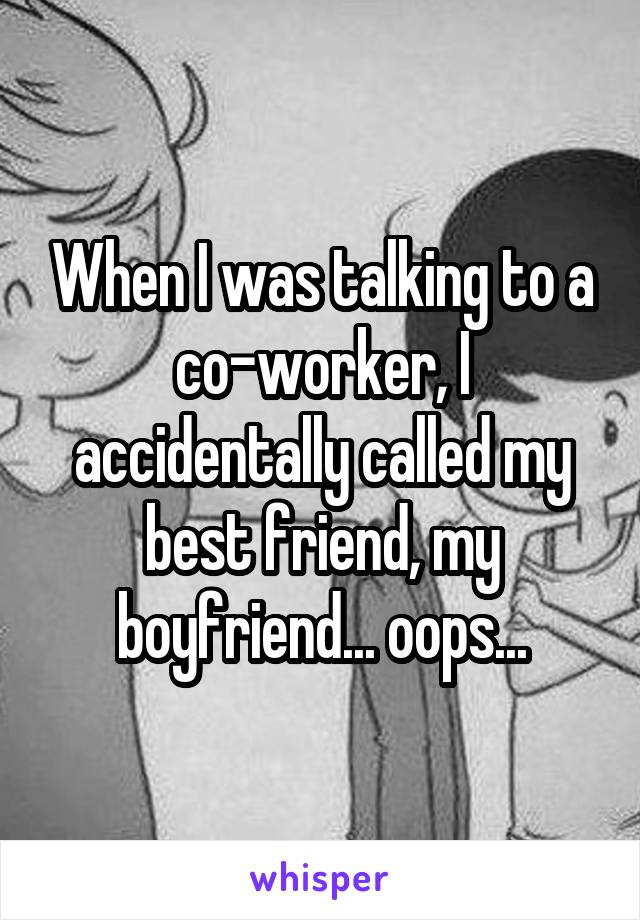 When I was talking to a co-worker, I accidentally called my best friend, my boyfriend... oops...