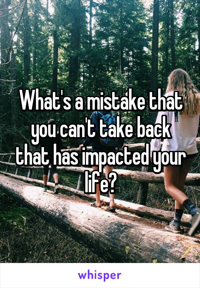 What's a mistake that you can't take back that has impacted your life?