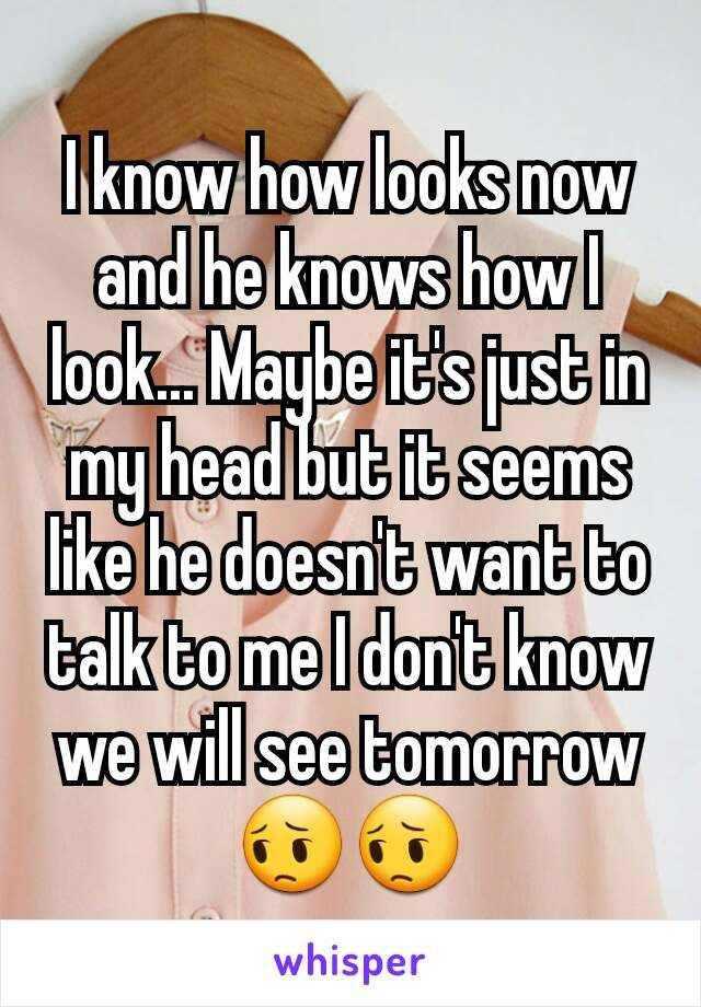 I know how looks now and he knows how I look... Maybe it's just in my head but it seems like he doesn't want to talk to me I don't know we will see tomorrow 😔😔