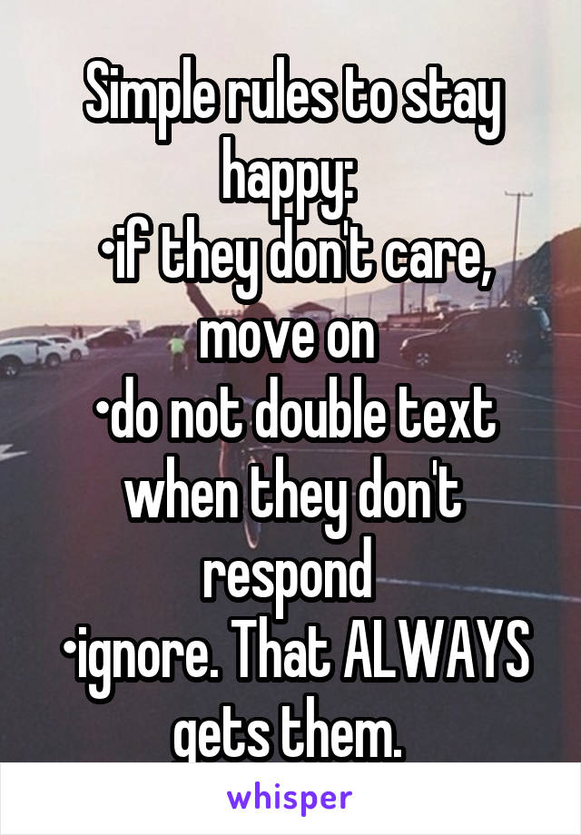Simple rules to stay happy:  •if they don't care, move on  •do not double text when they don't respond  •ignore. That ALWAYS gets them.