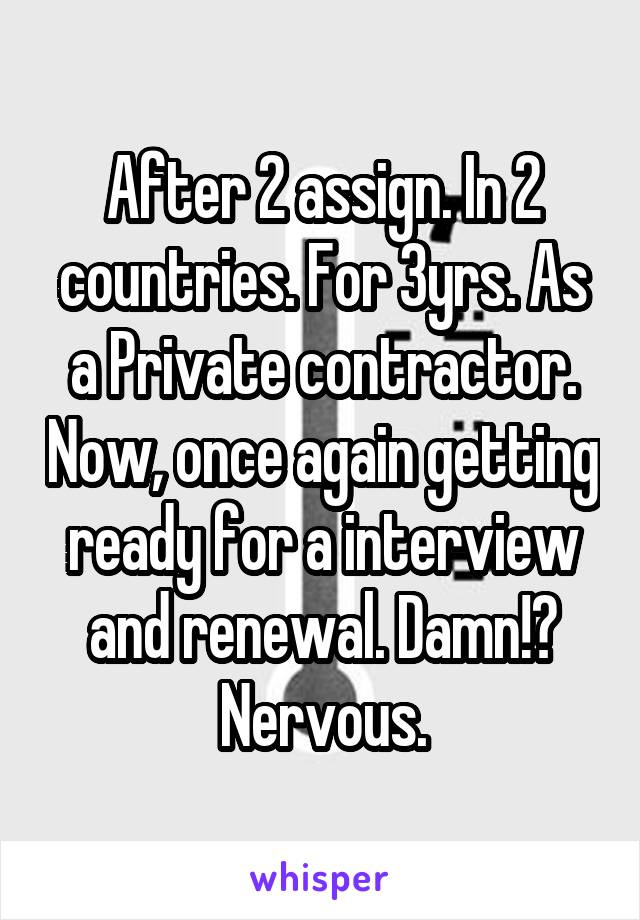 After 2 assign. In 2 countries. For 3yrs. As a Private contractor. Now, once again getting ready for a interview and renewal. Damn!? Nervous.