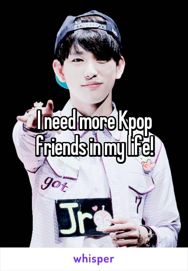 I need more Kpop friends in my life!