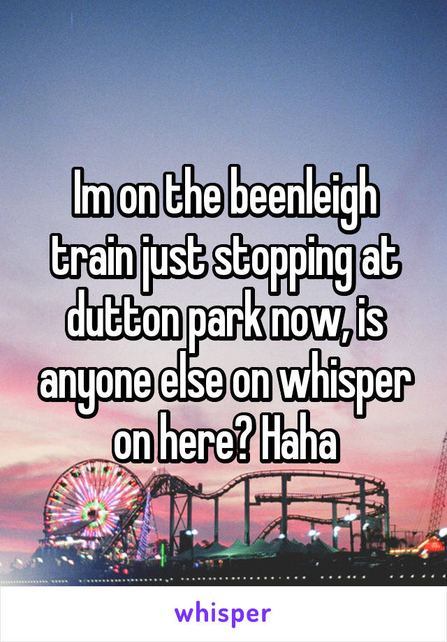 Im on the beenleigh train just stopping at dutton park now, is anyone else on whisper on here? Haha