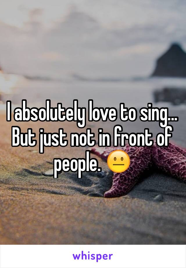 I absolutely love to sing... But just not in front of people. 😐