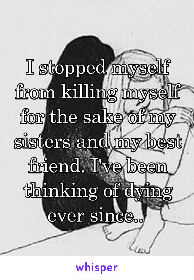 I stopped myself from killing myself for the sake of my sisters and my best friend. I've been thinking of dying ever since..