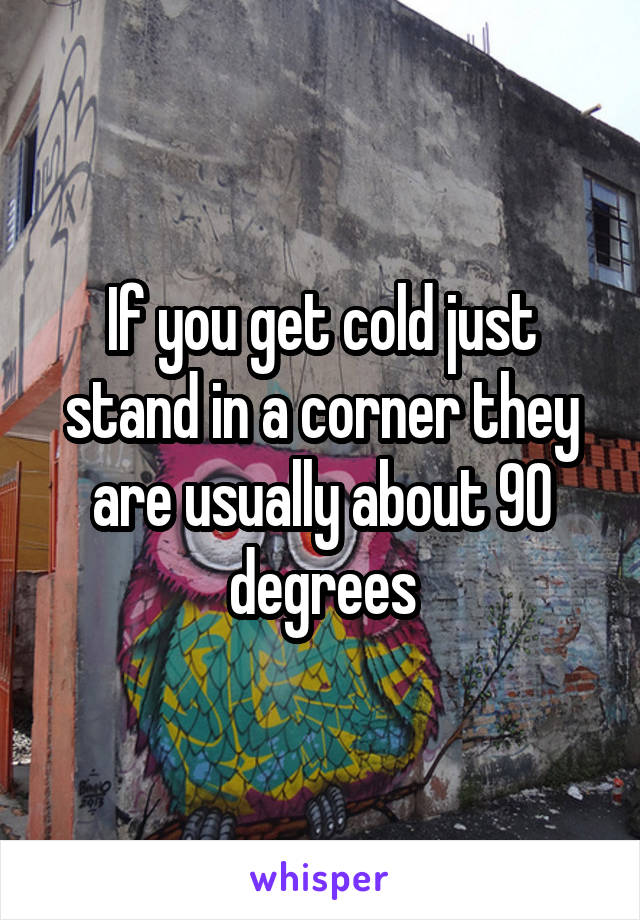 If you get cold just stand in a corner they are usually about 90 degrees