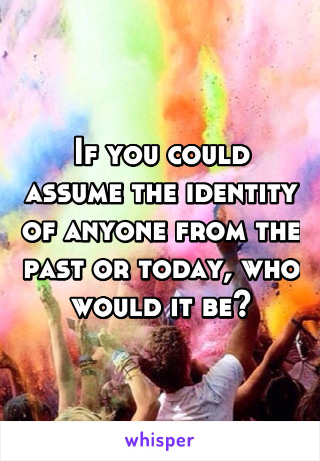 If you could assume the identity of anyone from the past or today, who would it be?