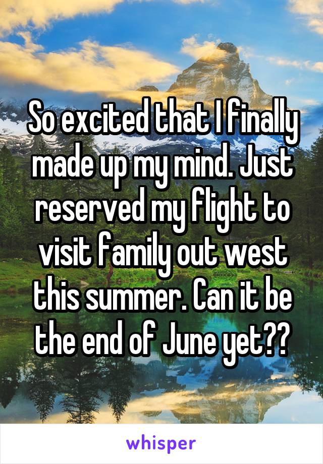 So excited that I finally made up my mind. Just reserved my flight to visit family out west this summer. Can it be the end of June yet??