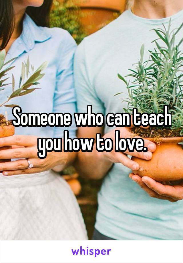 Someone who can teach you how to love.