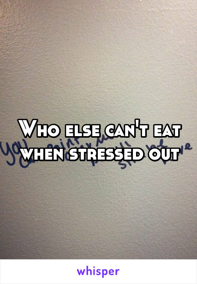 Who else can't eat when stressed out