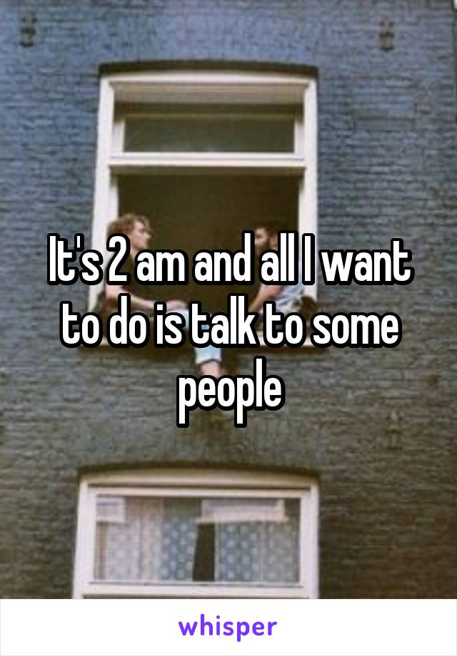 It's 2 am and all I want to do is talk to some people