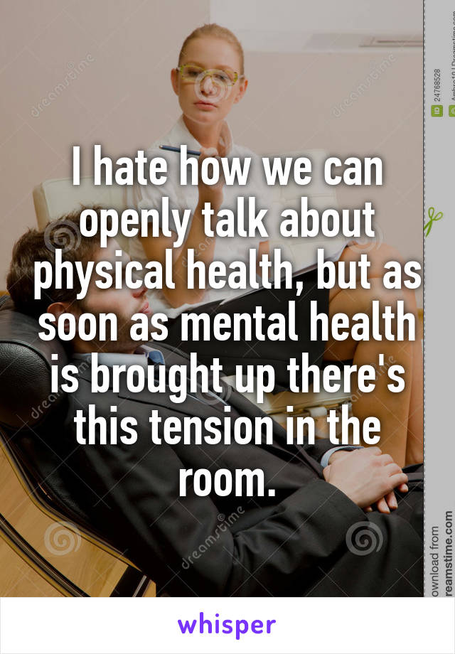 I hate how we can openly talk about physical health, but as soon as mental health is brought up there's this tension in the room.