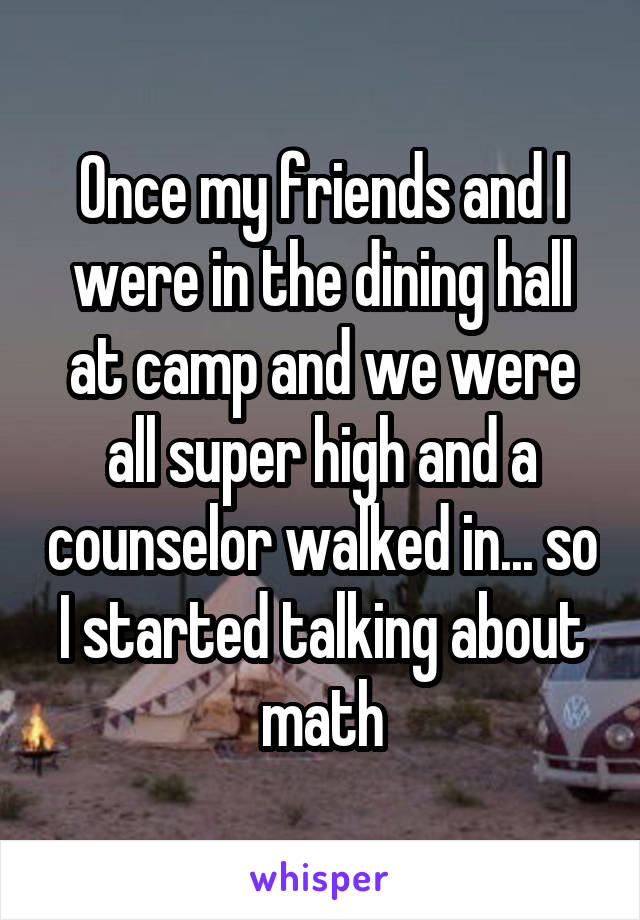 Once my friends and I were in the dining hall at camp and we were all super high and a counselor walked in... so I started talking about math