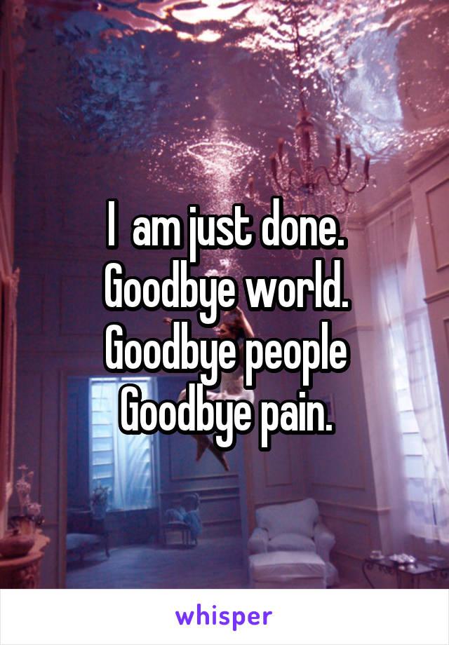 I  am just done. Goodbye world. Goodbye people Goodbye pain.