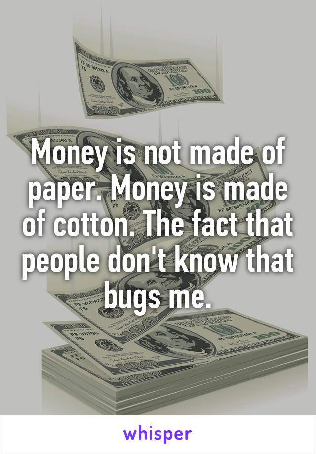 Money is not made of paper. Money is made of cotton. The fact that people don't know that bugs me.