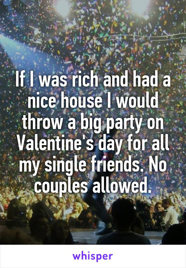 If I was rich and had a nice house I would throw a big party on Valentine's day for all my single friends. No couples allowed.