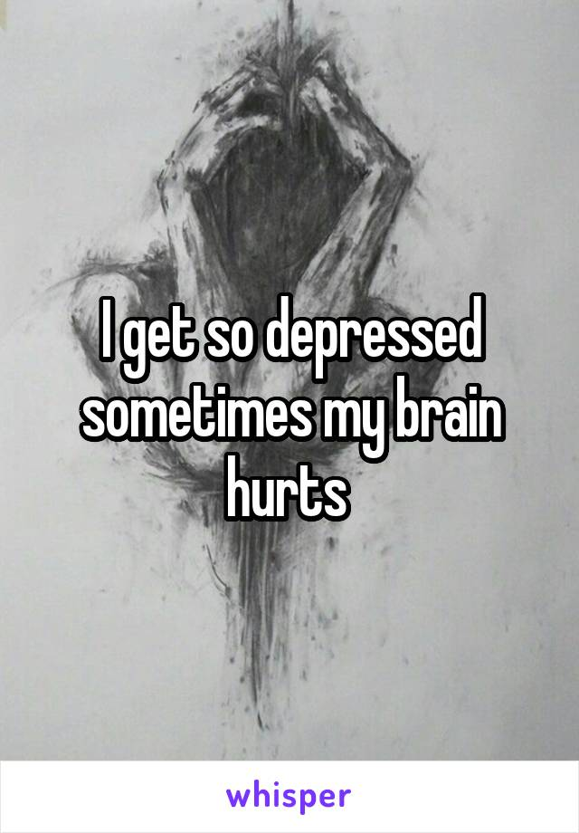 I get so depressed sometimes my brain hurts