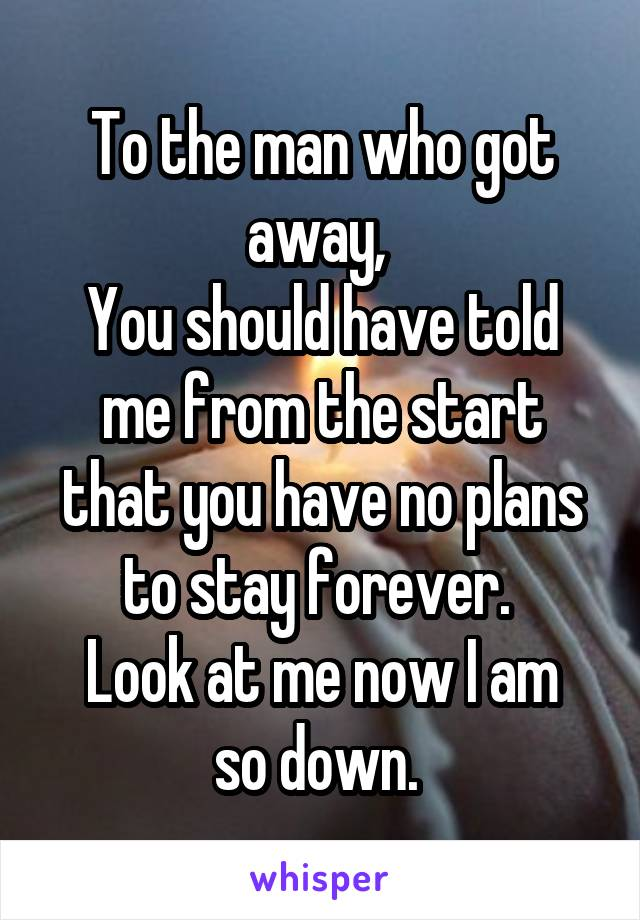 To the man who got away,  You should have told me from the start that you have no plans to stay forever.  Look at me now I am so down.