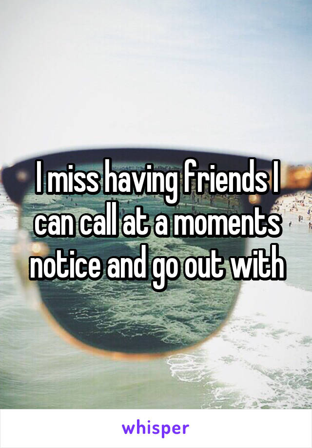 I miss having friends I can call at a moments notice and go out with