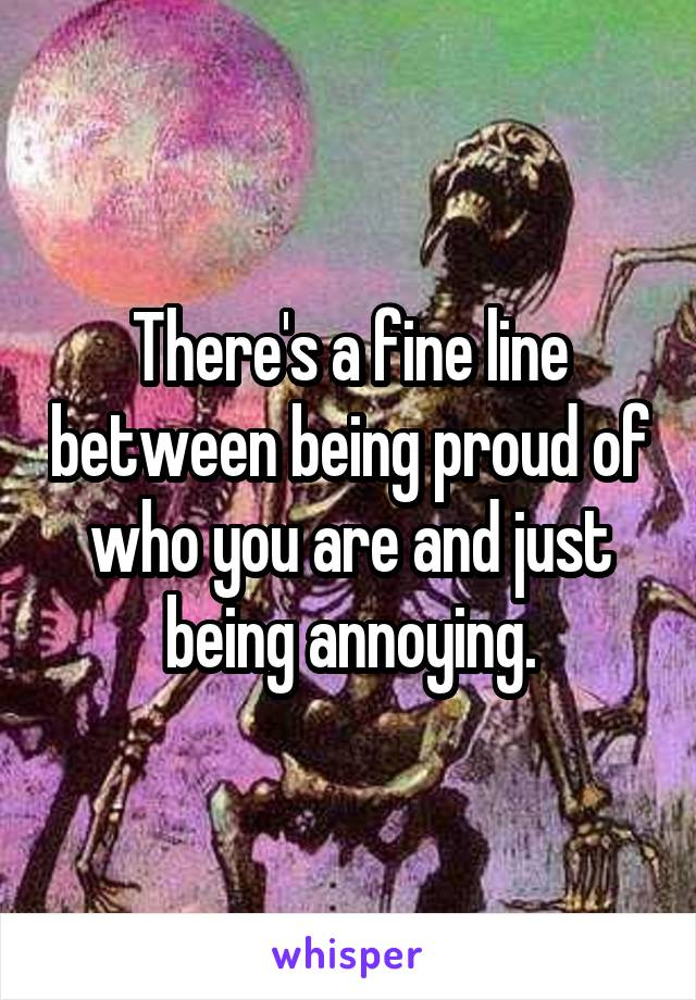 There's a fine line between being proud of who you are and just being annoying.