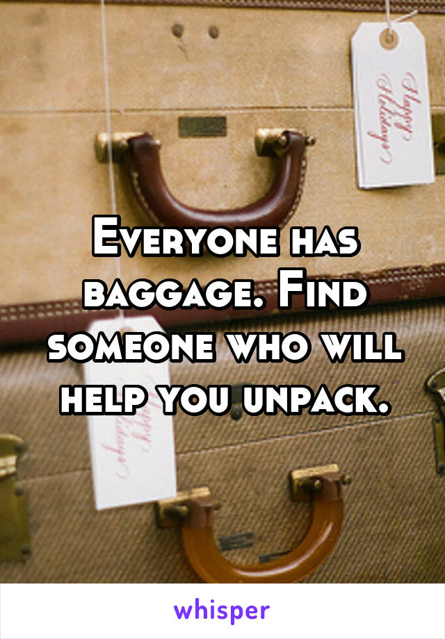 Everyone has baggage. Find someone who will help you unpack.
