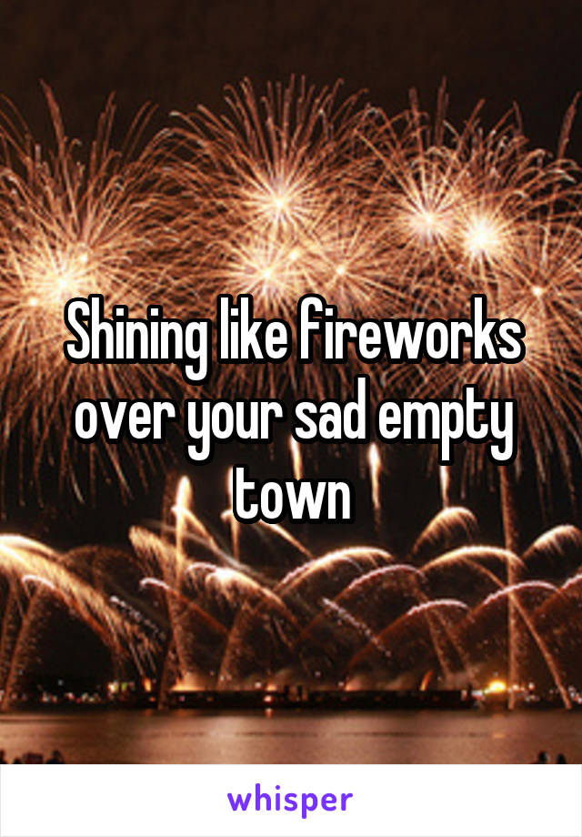 Shining like fireworks over your sad empty town