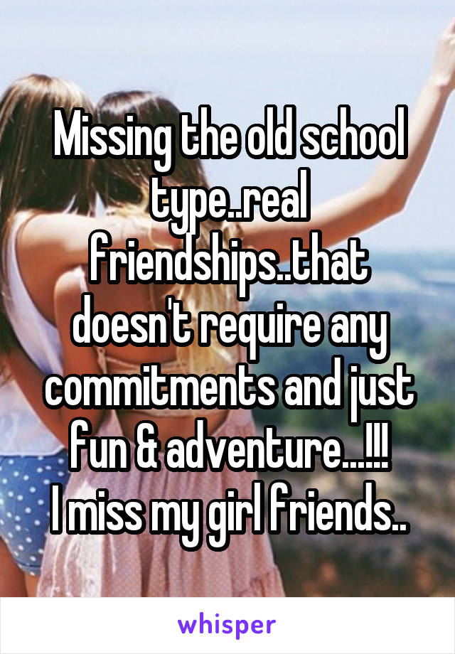 Missing the old school type..real friendships..that doesn't require any commitments and just fun & adventure...!!! I miss my girl friends..