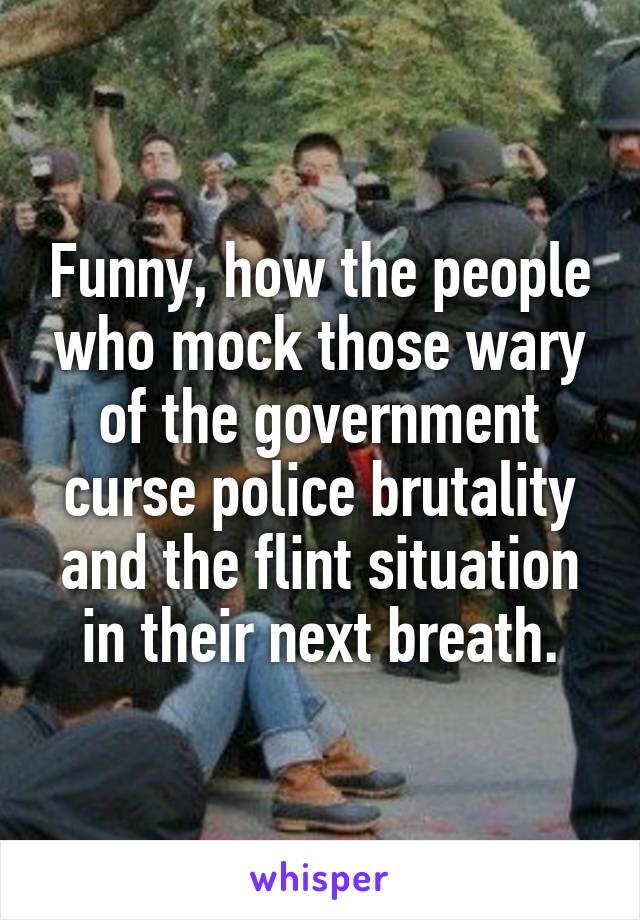 Funny, how the people who mock those wary of the government curse police brutality and the flint situation in their next breath.