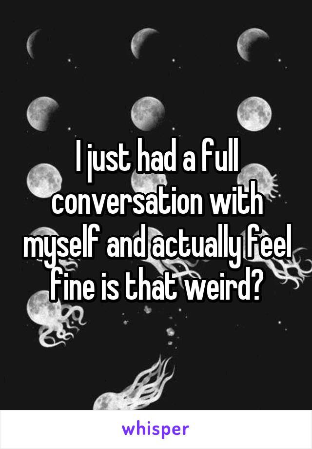 I just had a full conversation with myself and actually feel fine is that weird?